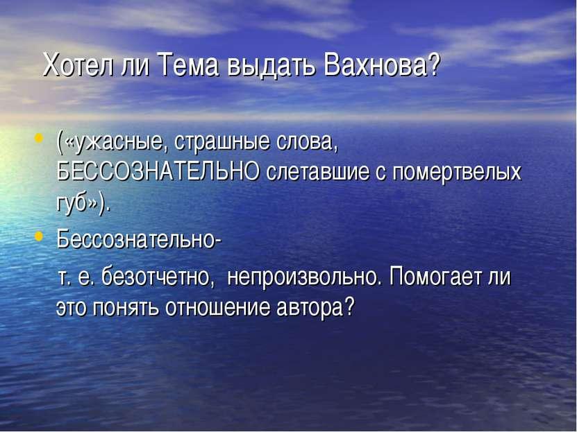 Хотел ли Тема выдать Вахнова? («ужасные, страшные слова, БЕССОЗНАТЕЛЬНО слета...