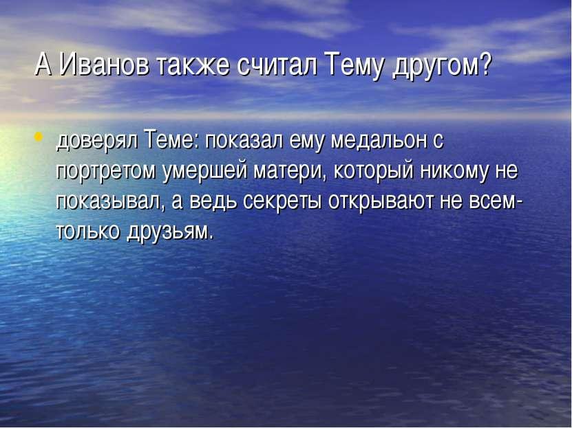 А Иванов также считал Тему другом? доверял Теме: показал ему медальон с портр...
