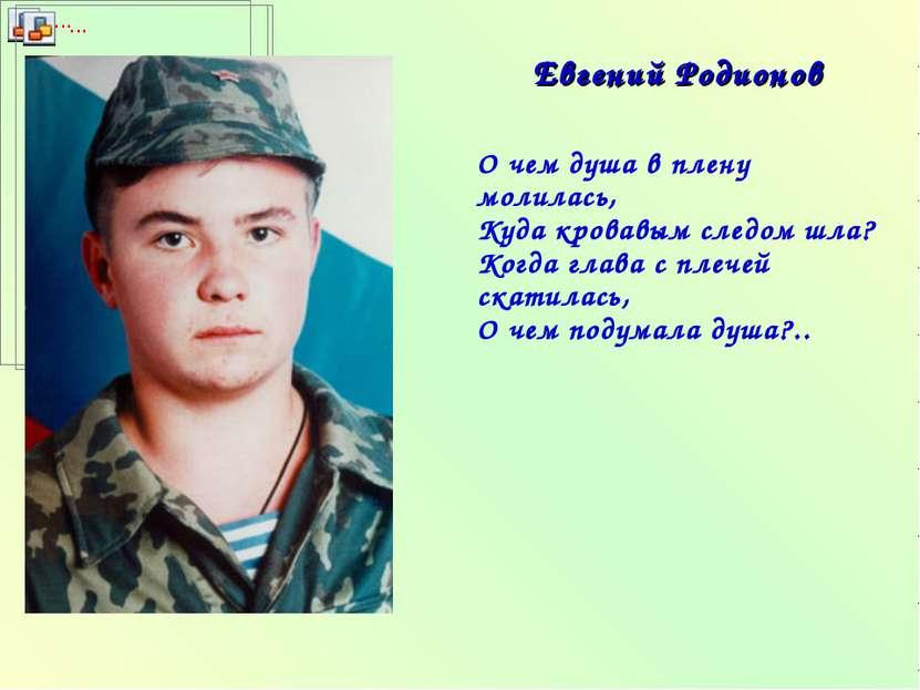 Евгений Родионов О чем душа в плену молилась, Куда кровавым следом шла? Когда...