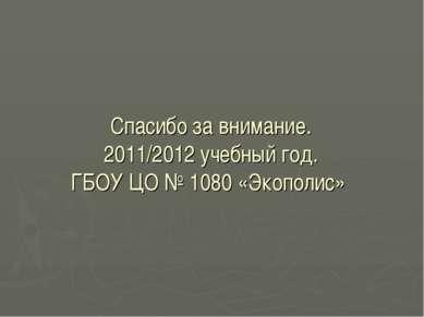 Спасибо за внимание. 2011/2012 учебный год. ГБОУ ЦО № 1080 «Экополис»
