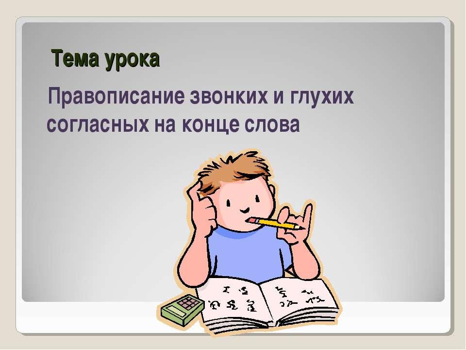 Тема урока Правописание звонких и глухих согласных на конце слова