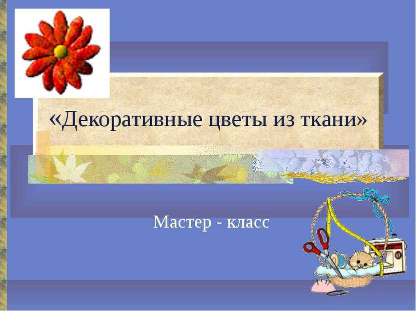 «Декоративные цветы из ткани» Мастер - класс