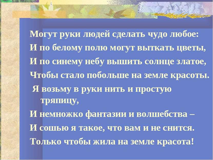 Могут руки людей сделать чудо любое: И по белому полю могут выткать цветы, И ...