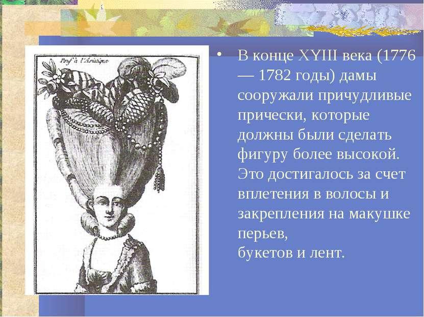 В конце XYIII века (1776— 1782 годы) дамы сооружали причудливые прически, кот...