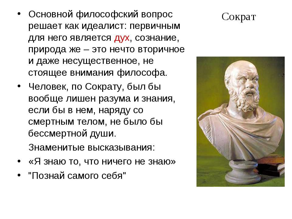 Сократ Основной философский вопрос решает как идеалист: первичным для него яв...
