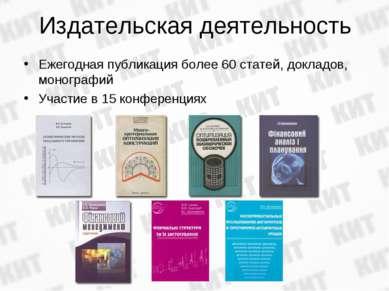 Издательская деятельность Ежегодная публикация более 60 статей, докладов, мон...