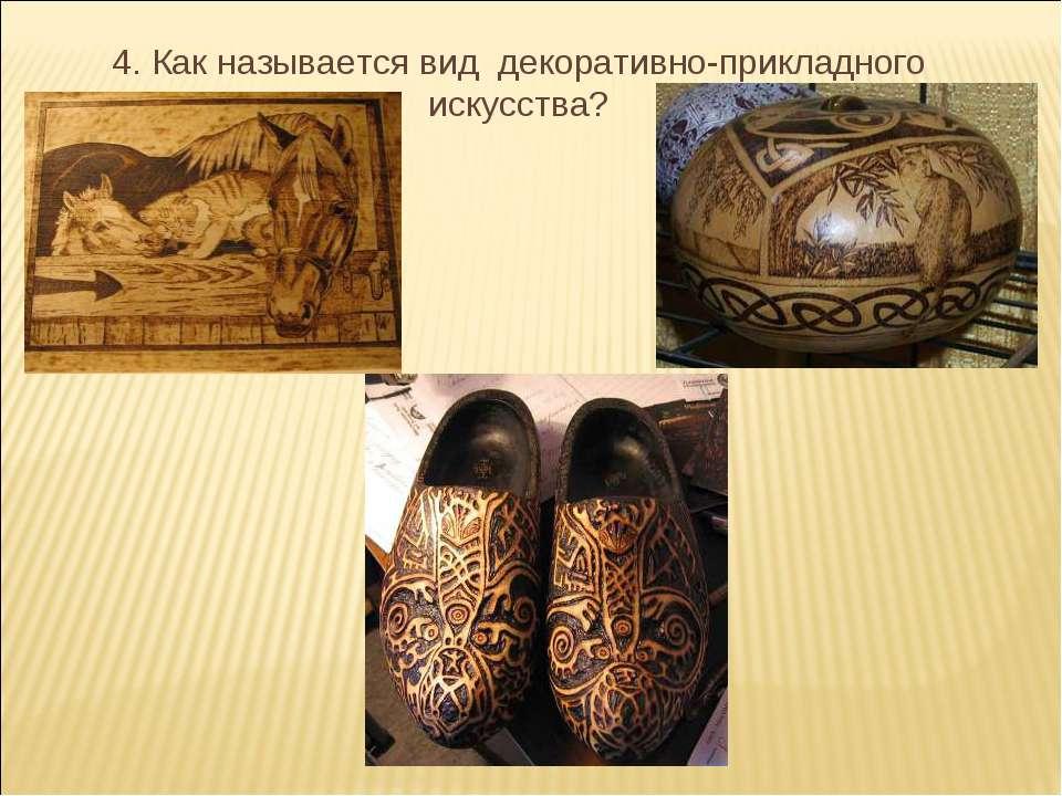 4. Как называется вид декоративно-прикладного искусства?