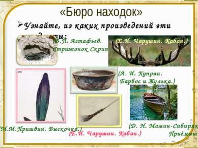 «Бюро находок» Узнайте, из каких произведений эти предметы: (В.П. Астафьев. С...