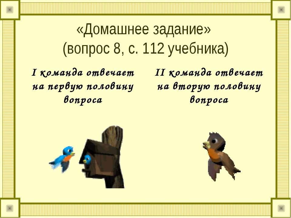 «Домашнее задание» (вопрос 8, с. 112 учебника) I команда отвечает на первую п...