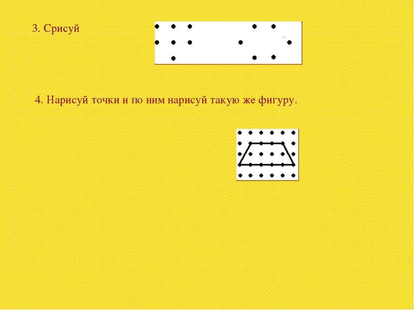 3. Срисуй 4. Нарисуй точки и по ним нарисуй такую же фигуру.