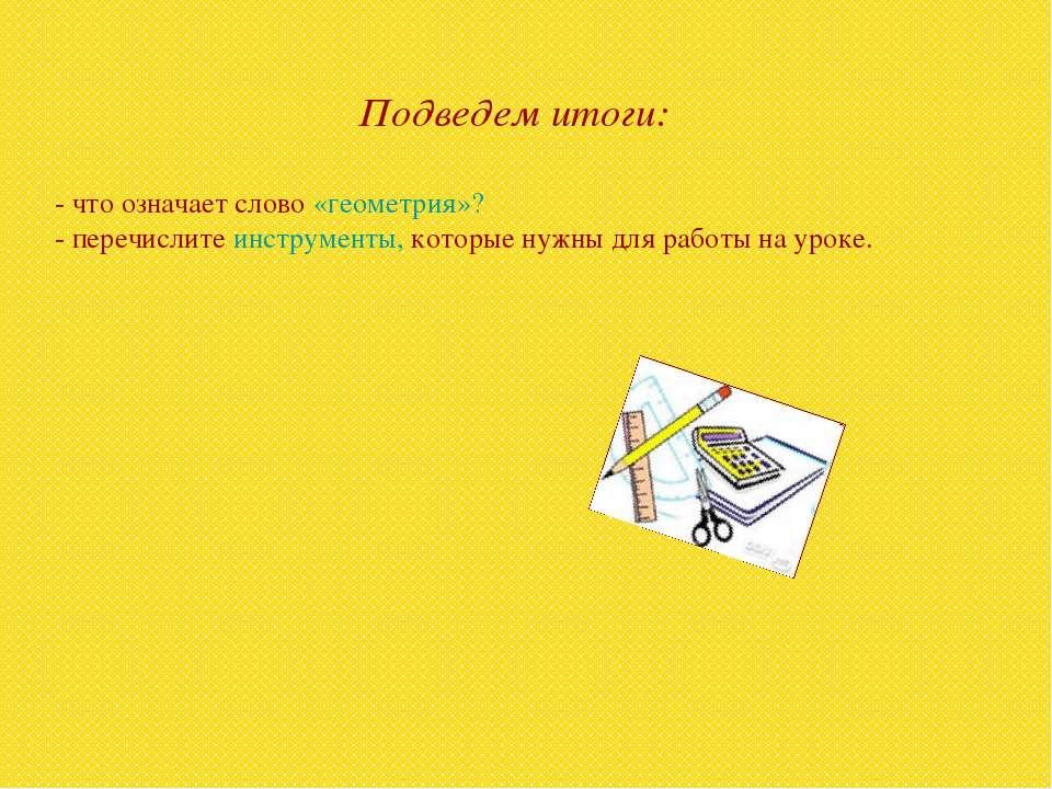 Подведем итоги: - что означает слово «геометрия»? - перечислите инструменты, ...