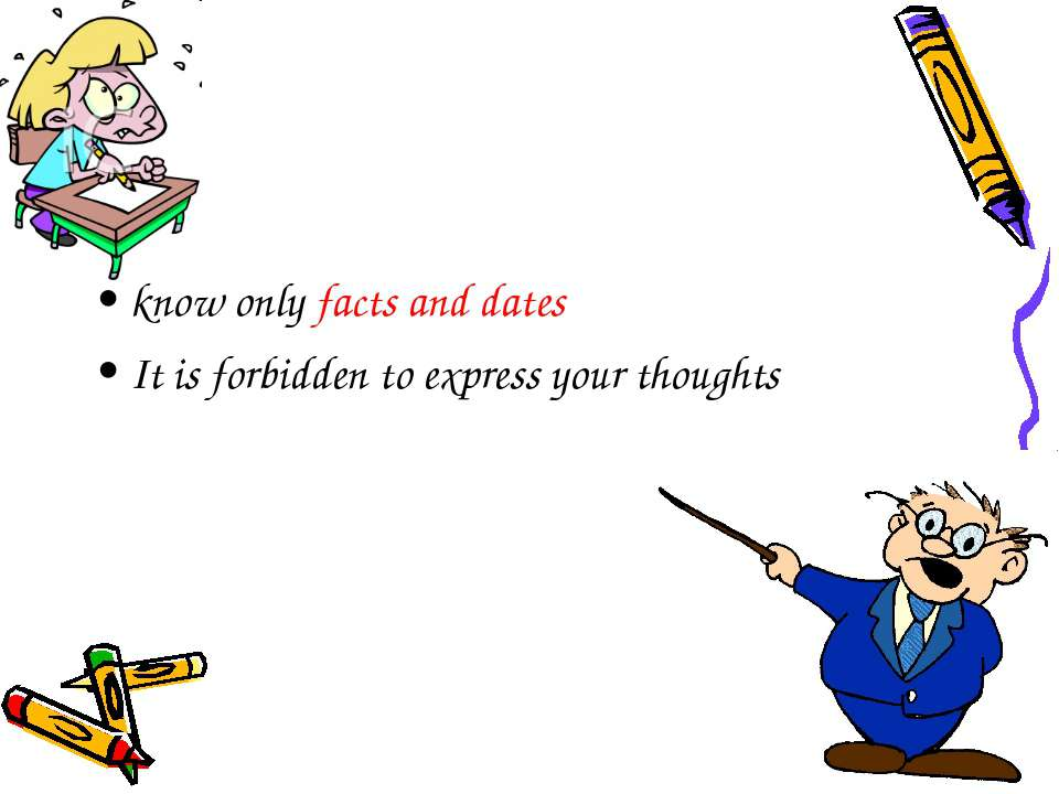 know only facts and dates It is forbidden to express your thoughts