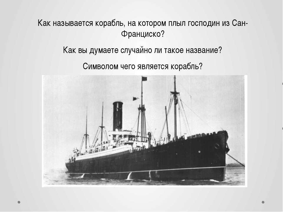 Как называется корабль, на котором плыл господин из Сан-Франциско? Как вы дум...