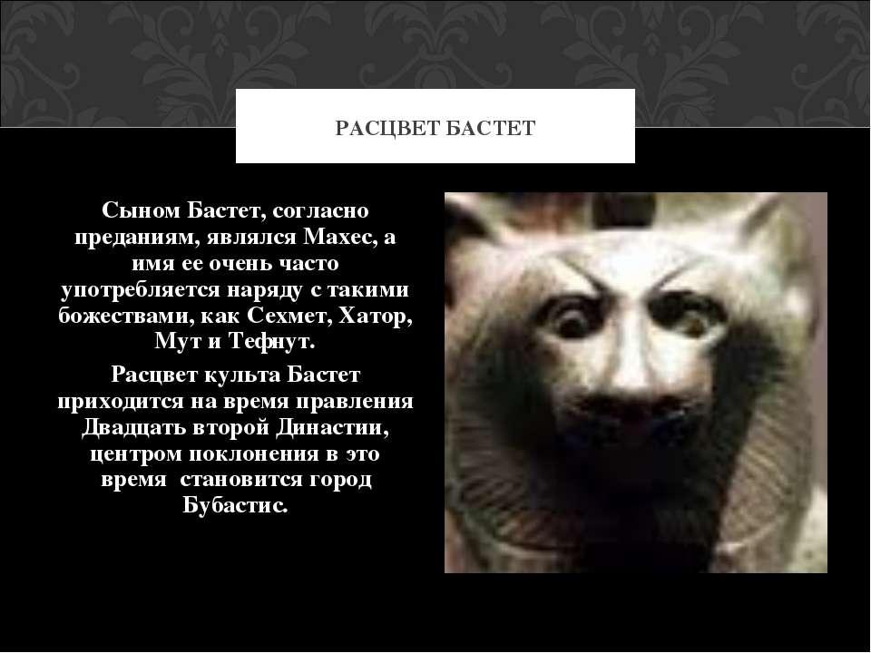Сыном Бастет, согласно преданиям, являлся Махес, а имя ее очень часто употреб...