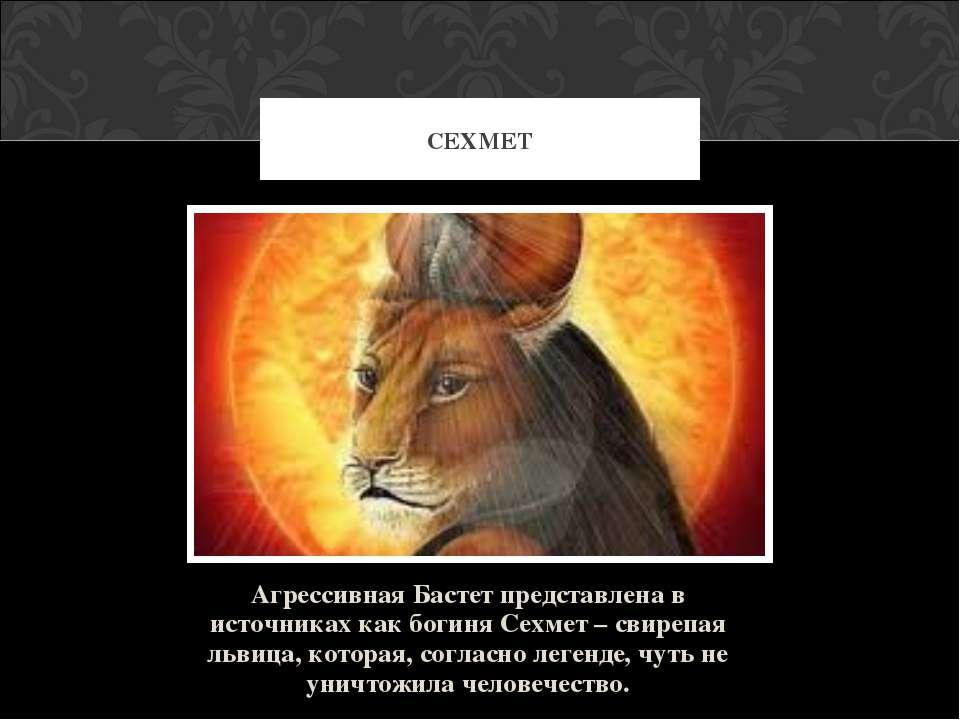 Агрессивная Бастет представлена в источниках как богиня Сехмет – свирепая льв...