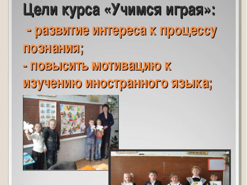 Цели курса «Учимся играя»: - развитие интереса к процессу познания; - повысит...
