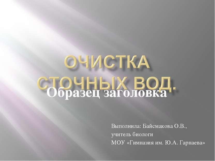 Выполнила: Байсмакова О.В., учитель биологи МОУ «Гимназия им. Ю.А. Гарнаева»
