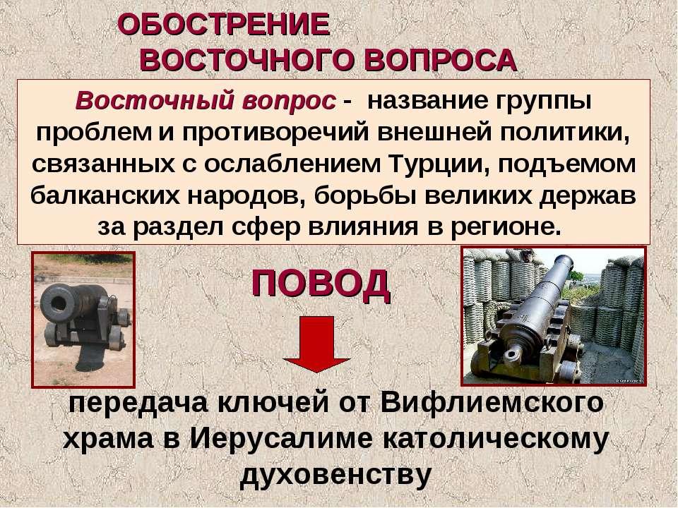 ОБОСТРЕНИЕ ВОСТОЧНОГО ВОПРОСА Восточный вопрос - название группы проблем и пр...