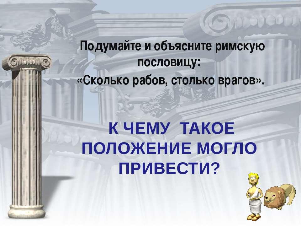 К ЧЕМУ ТАКОЕ ПОЛОЖЕНИЕ МОГЛО ПРИВЕСТИ? Подумайте и объясните римскую пословиц...