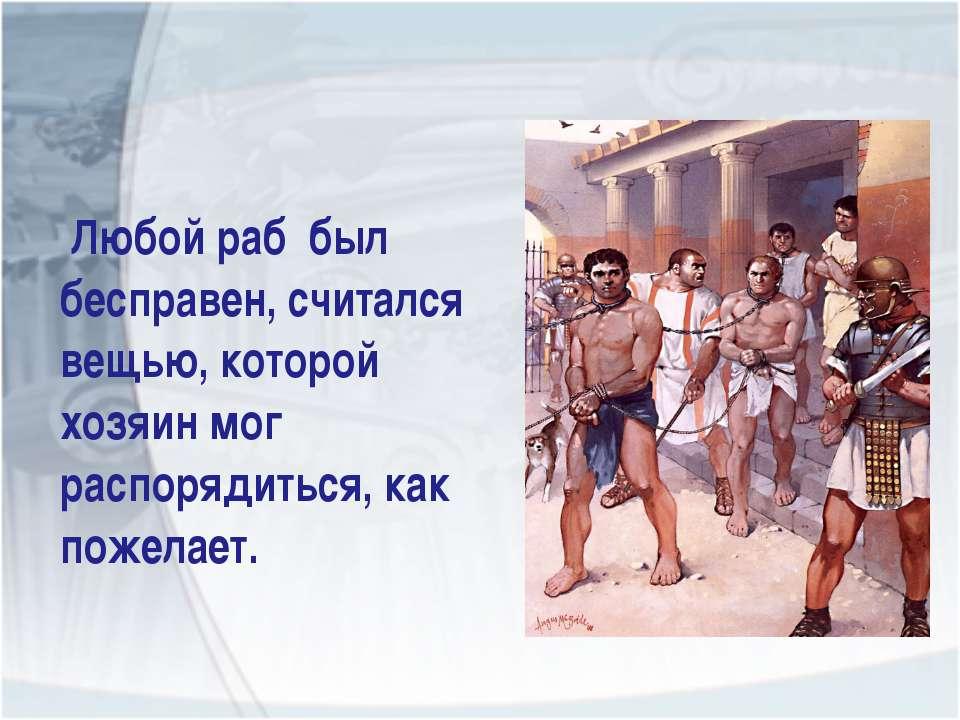 Любой раб был бесправен, считался вещью, которой хозяин мог распорядиться, ка...