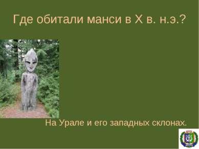 Где обитали манси в X в. н.э.? На Урале и его западных склонах.