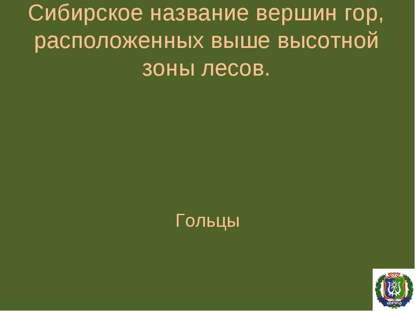 Сибирское название вершин гор, расположенных выше высотной зоны лесов. Гольцы