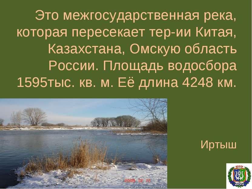 Это межгосударственная река, которая пересекает тер-ии Китая, Казахстана, Омс...
