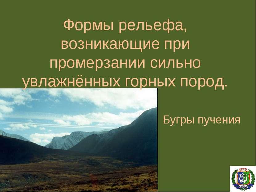 Формы рельефа, возникающие при промерзании сильно увлажнённых горных пород. Б...