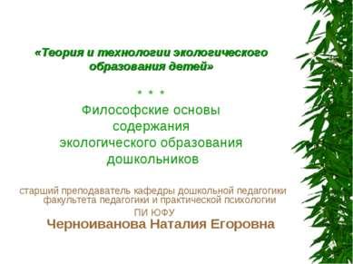 «Теория и технологии экологического образования детей» * * * Философские осно...