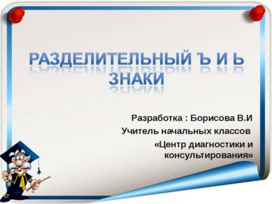Разработка : Борисова В.И Учитель начальных классов «Центр диагностики и конс...