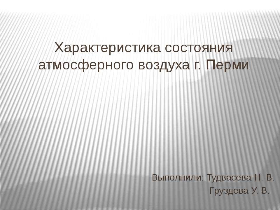 Характеристика состояния атмосферного воздуха г. Перми Выполнили: Тудвасева Н...
