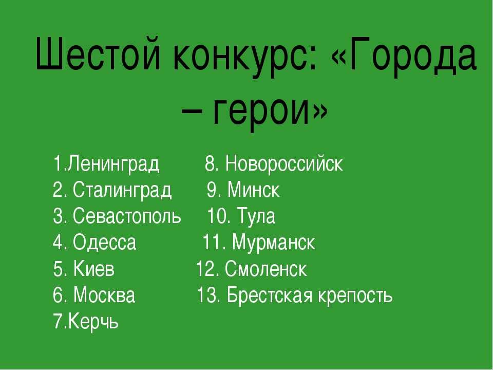 Шестой конкурс: «Города – герои» 1.Ленинград 8. Новороссийск 2. Сталинград 9....