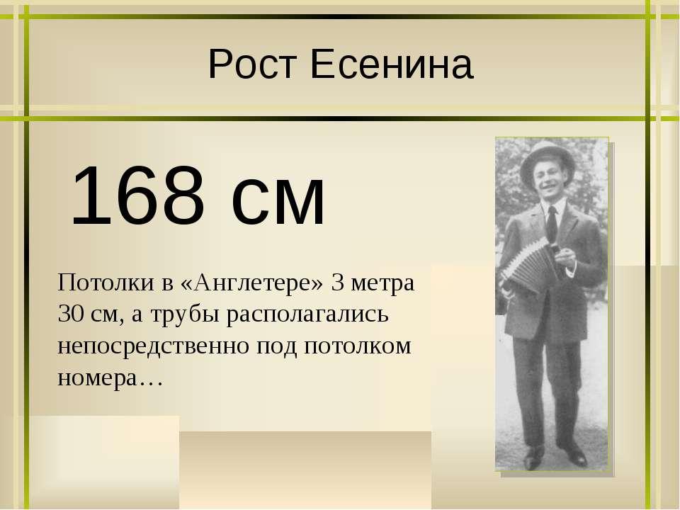 Рост Есенина 168 см Потолки в «Англетере» 3 метра 30 см, а трубы располагалис...