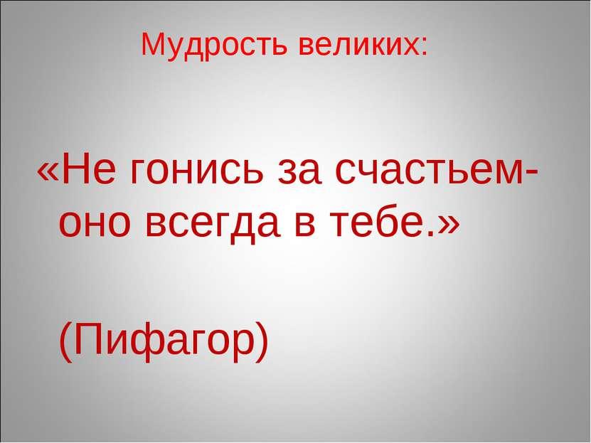 Мудрость великих: «Не гонись за счастьем- оно всегда в тебе.» (Пифагор)