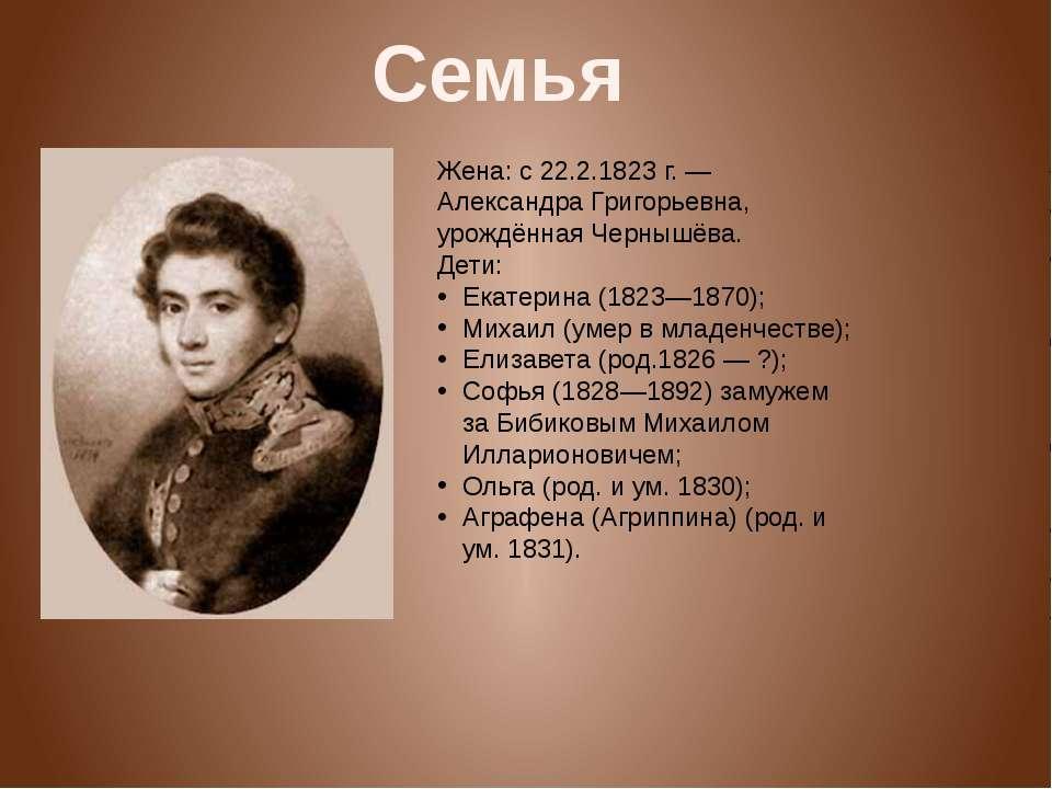 Жена: с 22.2.1823г.— Александра Григорьевна, урождённая Чернышёва. Дети: Ек...