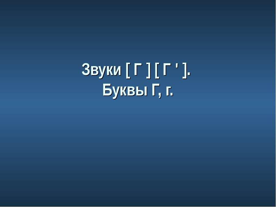Звуки [ Г ] [ Г ' ]. Буквы Г, г.