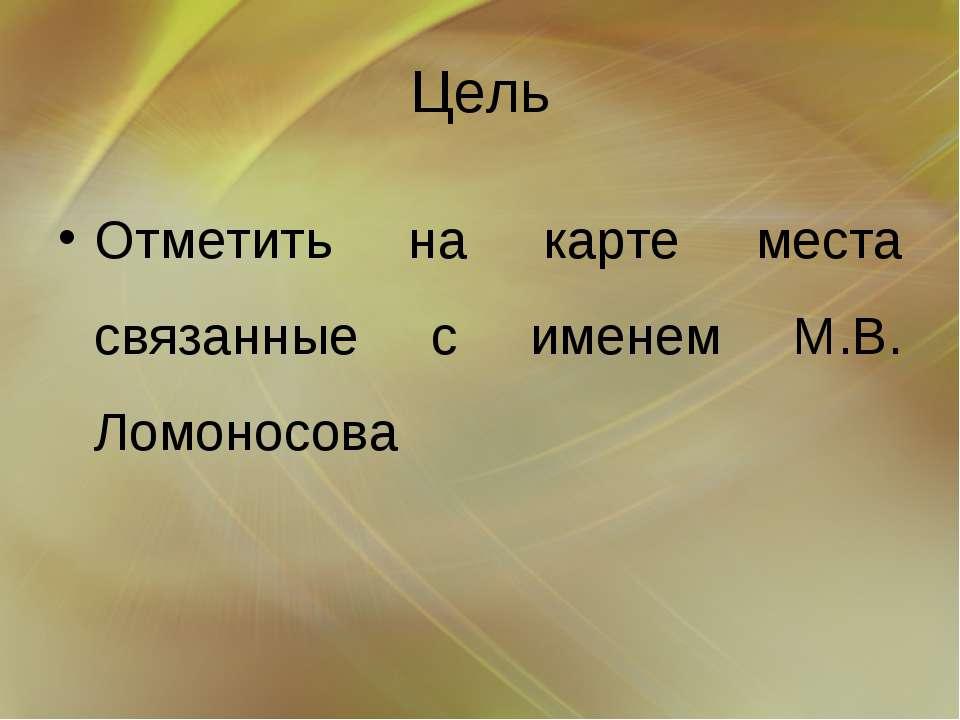 Цель Отметить на карте места связанные с именем М.В. Ломоносова