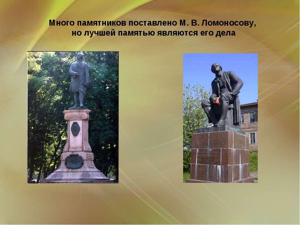 Много памятников поставлено М. В. Ломоносову, но лучшей памятью являются его ...