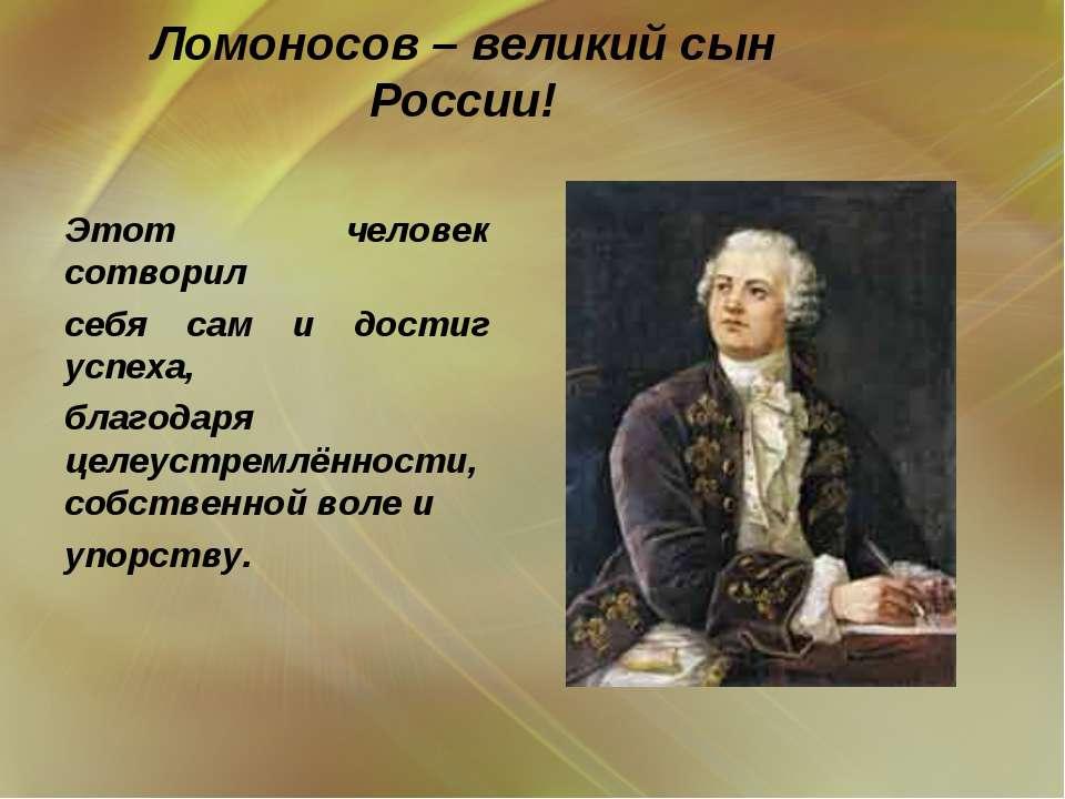 Ломоносов – великий сын России!  Этот человек сотворил себя сам и достиг усп...