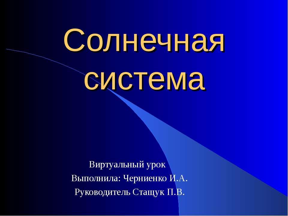 Солнечная система Виртуальный урок Выполнила: Черниенко И.А. Руководитель Ста...