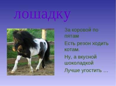 лошадку За коровой по пятам Есть резон ходить котам. Ну, а вкусной шоколадкой...