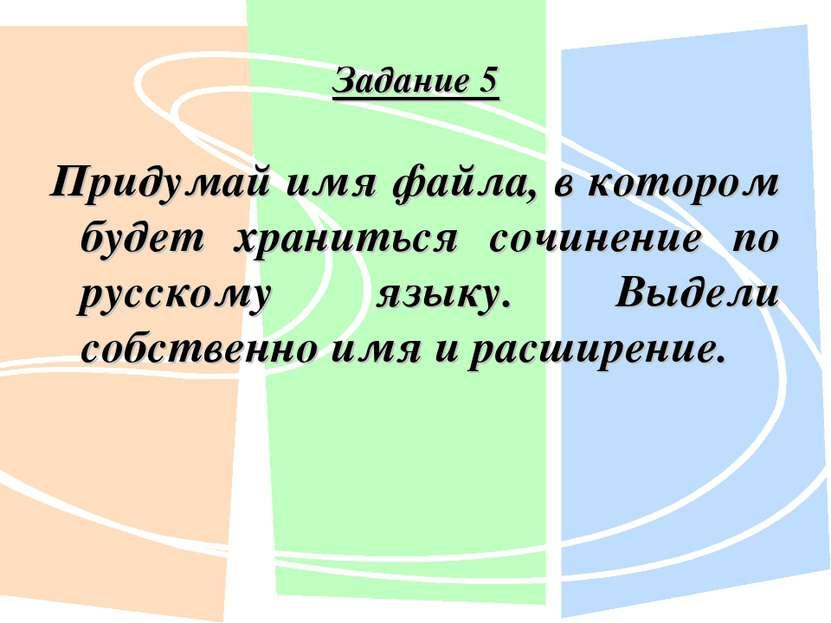 Задание 5 Придумай имя файла, в котором будет храниться сочинение по русскому...