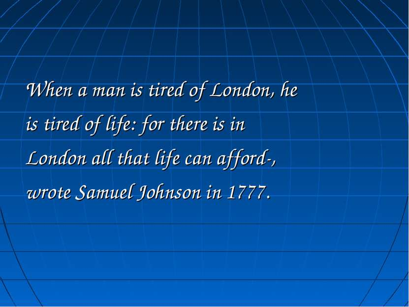 When a man is tired of London, he is tired of life: for there is in London al...