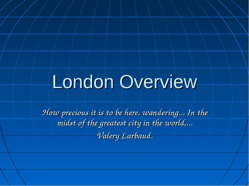 London Overview How precious it is to be here, wandering... In the midst of t...
