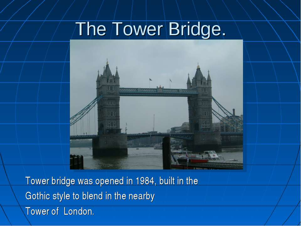 The Tower Bridge. Tower bridge was opened in 1984, built in the Gothic style ...