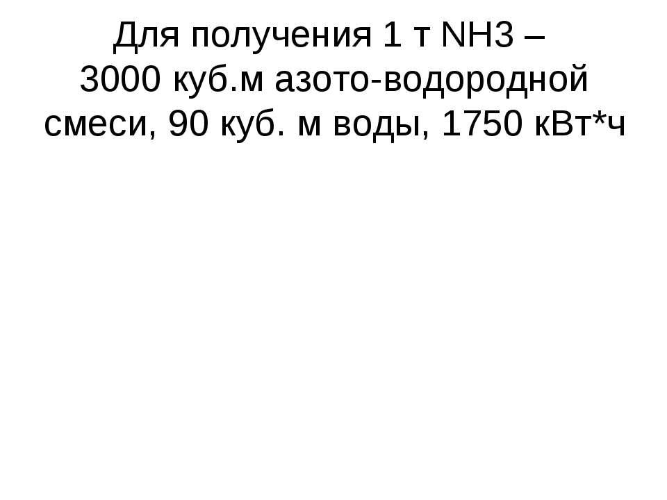 Для получения 1 т NH3 – 3000 куб.м азото-водородной смеси, 90 куб. м воды, 17...