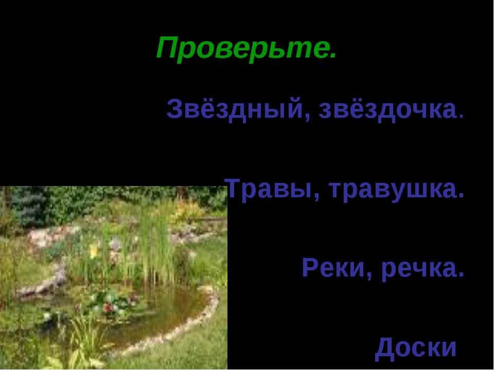 * Проверьте. Звёздный, звёздочка. Травы, травушка. Реки, речка. Доски.