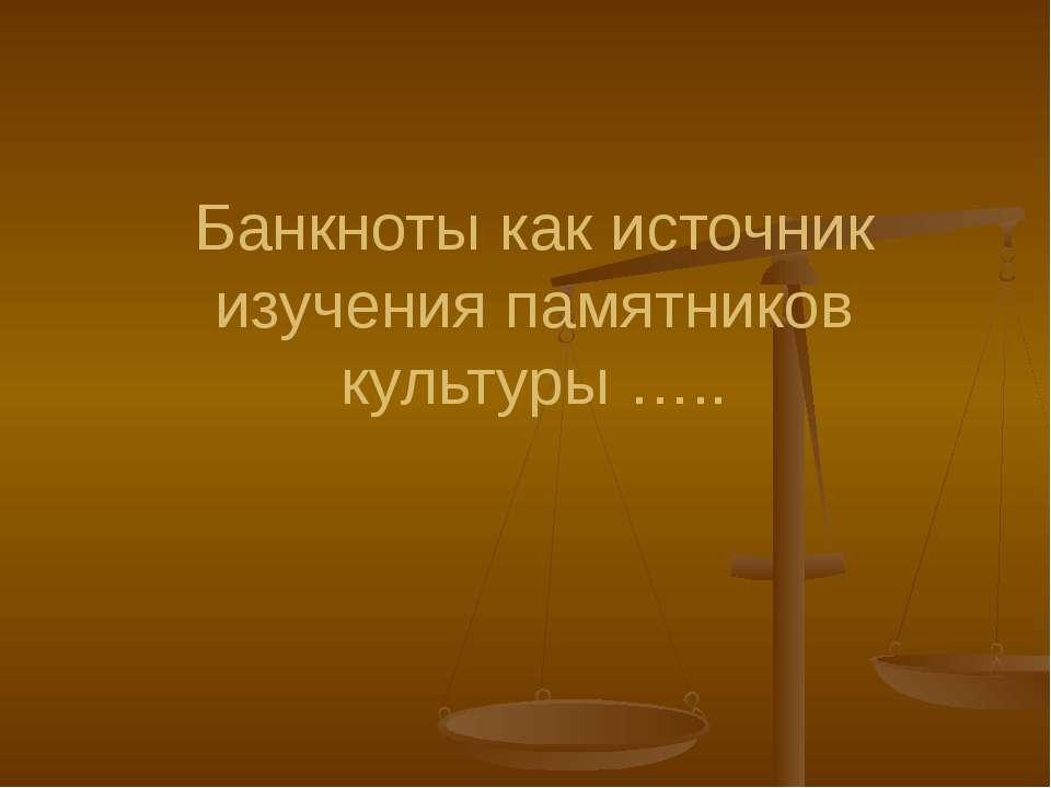 Банкноты как источник изучения памятников культуры …..