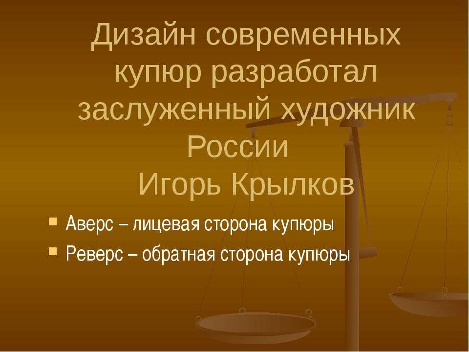 Дизайн современных купюр разработал заслуженный художник России Игорь Крылков...