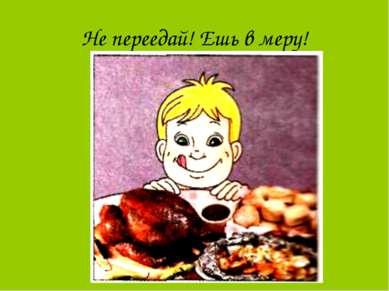 Не переедай! Ешь в меру!